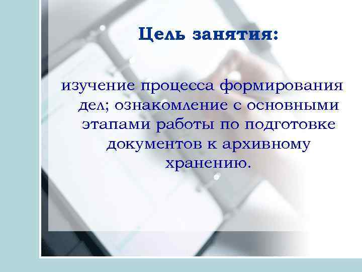 Цель занятия: изучение процесса формирования дел; ознакомление с основными этапами работы по подготовке документов