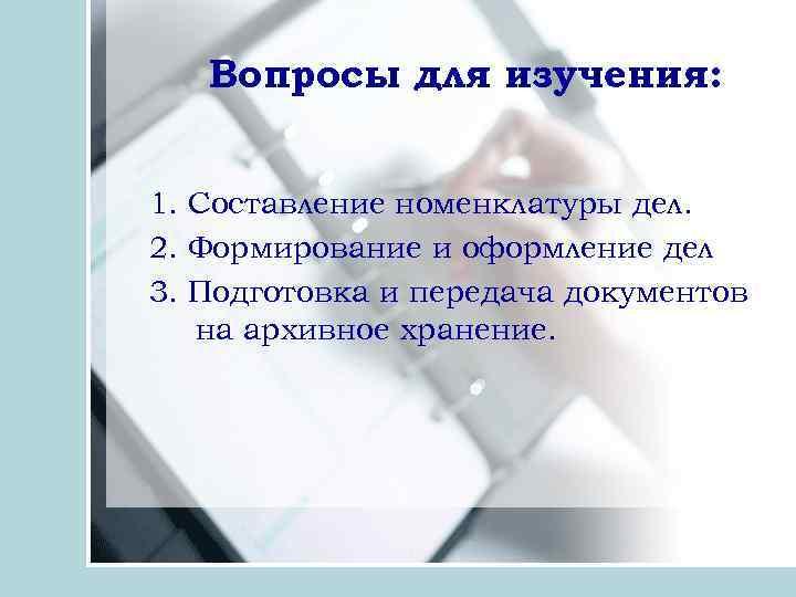 Вопросы для изучения: 1. Составление номенклатуры дел. 2. Формирование и оформление дел 3. Подготовка