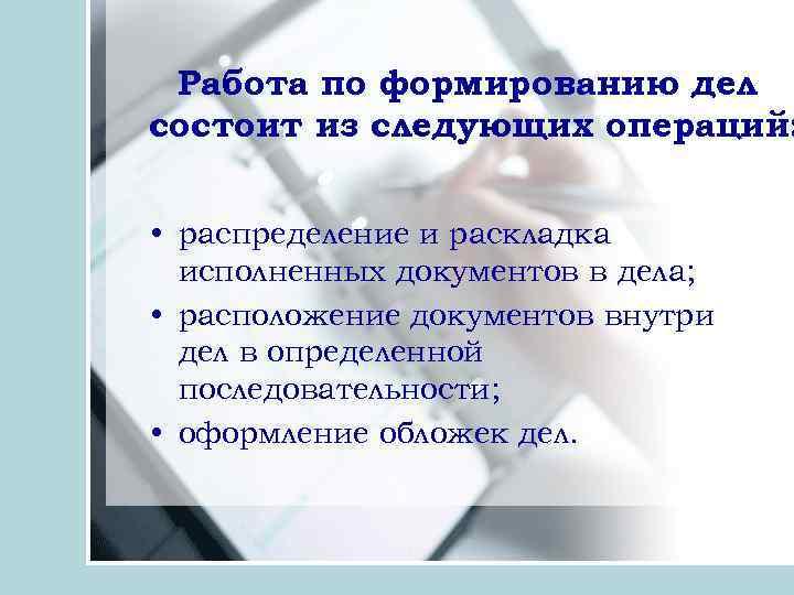 Работа по формированию дел состоит из следующих операций: • распределение и раскладка исполненных документов