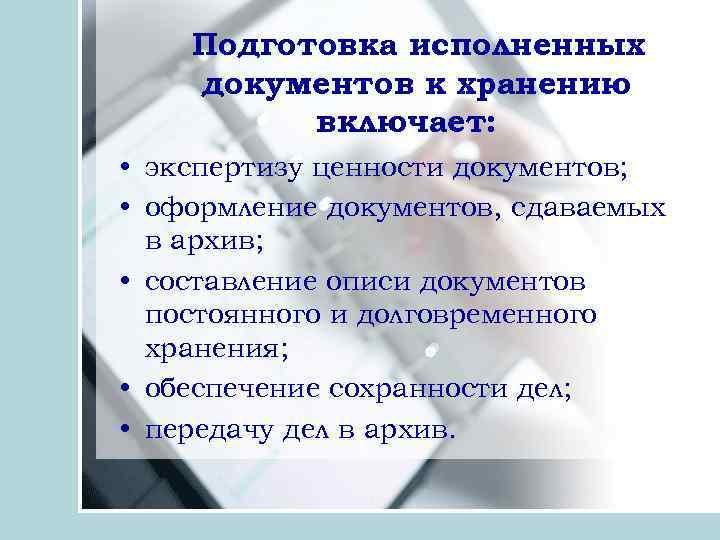 Подготовка исполненных документов к хранению включает: • экспертизу ценности документов; • оформление документов, сдаваемых