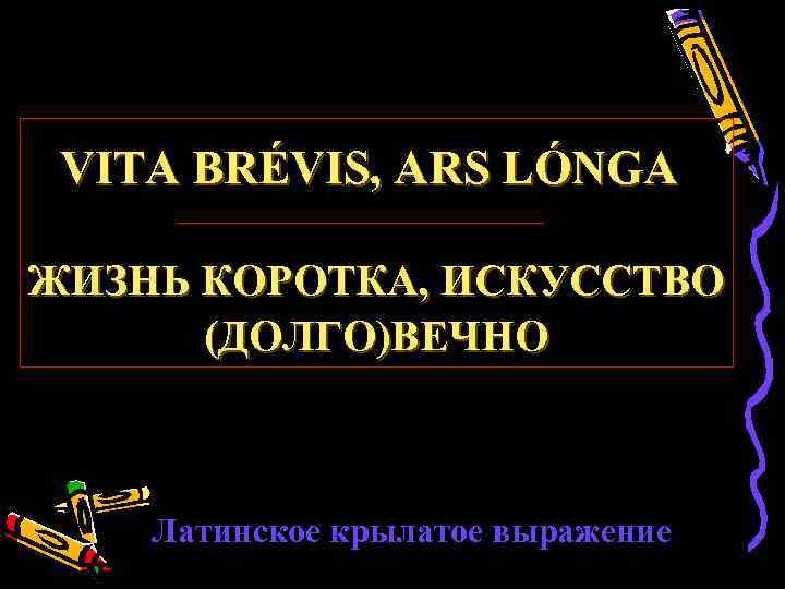 VITA BRÉVIS, ARS LÓNGA ЖИЗНЬ КОРОТКА, ИСКУССТВО (ДОЛГО)ВЕЧНО Латинское крылатое выражение