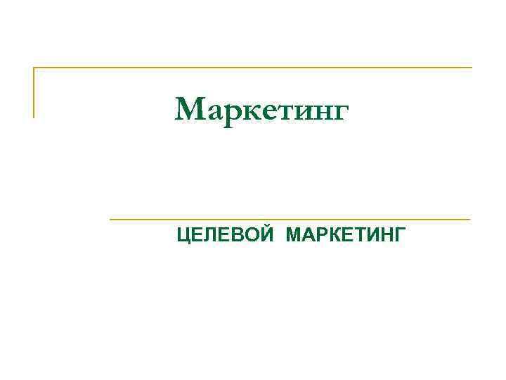 Маркетинг ЦЕЛЕВОЙ МАРКЕТИНГ