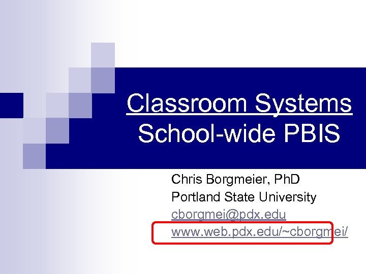 Classroom Systems School-wide PBIS Chris Borgmeier, Ph. D Portland State University cborgmei@pdx. edu www.