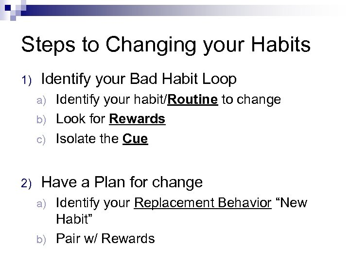 Steps to Changing your Habits 1) Identify your Bad Habit Loop Identify your habit/Routine