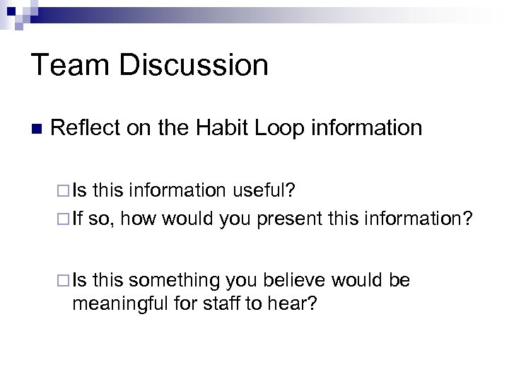 Team Discussion n Reflect on the Habit Loop information ¨ Is this information useful?