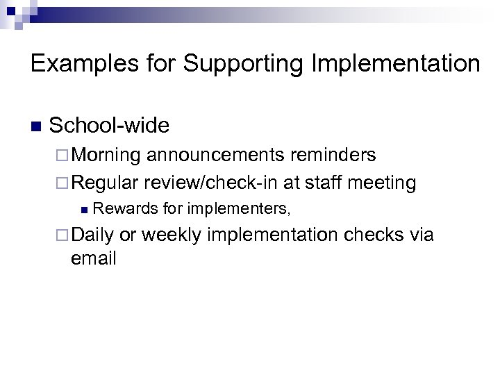 Examples for Supporting Implementation n School-wide ¨ Morning announcements reminders ¨ Regular review/check-in at