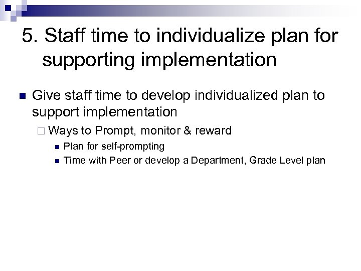 5. Staff time to individualize plan for supporting implementation n Give staff time to