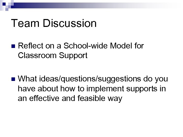 Team Discussion n Reflect on a School-wide Model for Classroom Support n What ideas/questions/suggestions