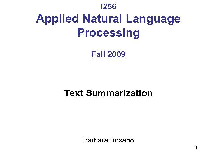 I 256 Applied Natural Language Processing Fall 2009 Text Summarization Barbara Rosario 1