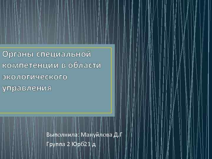 Органы специальной компетенции в области экологического управления Выполнила: Мануйлова Д. Г Группа 2 Юрб