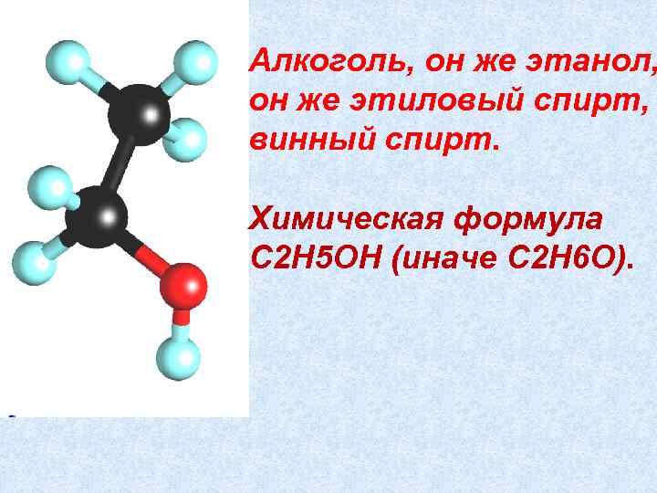 Алкоголь, он же этанол, он же этиловый спирт, винный спирт. Химическая формула C 2