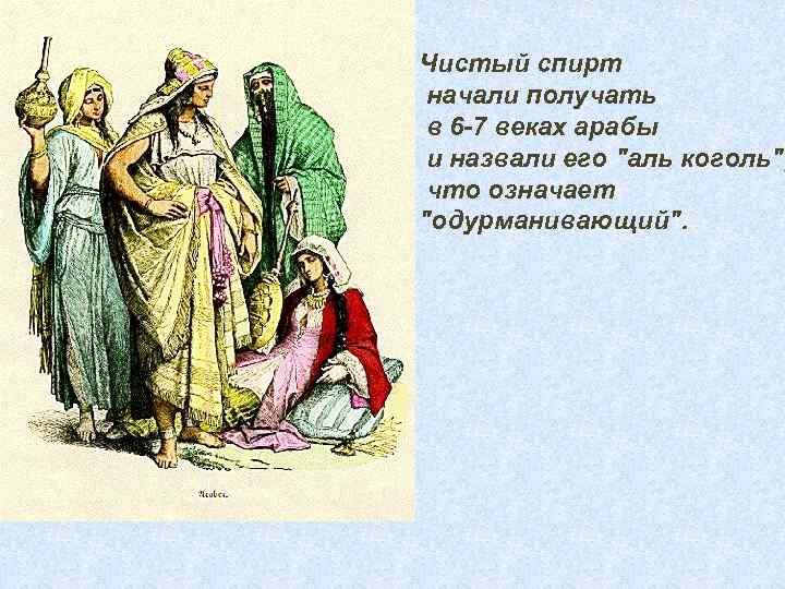 Чистый спирт начали получать в 6 -7 веках арабы и назвали его