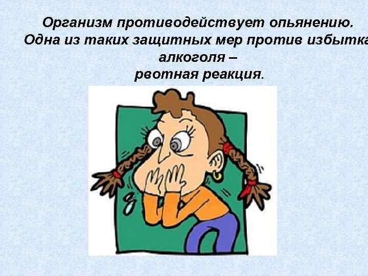 Организм противодействует опьянению. Одна из таких защитных мер против избытка алкоголя – рвотная реакция.
