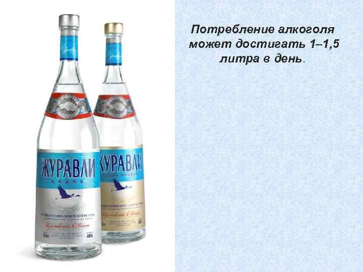 Потребление алкоголя может достигать 1– 1, 5 литра в день.