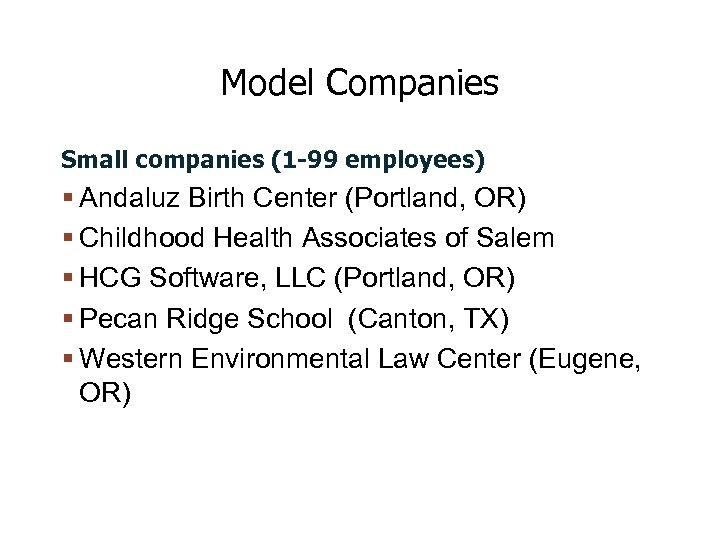 Model Companies Small companies (1 -99 employees) Andaluz Birth Center (Portland, OR) Childhood Health