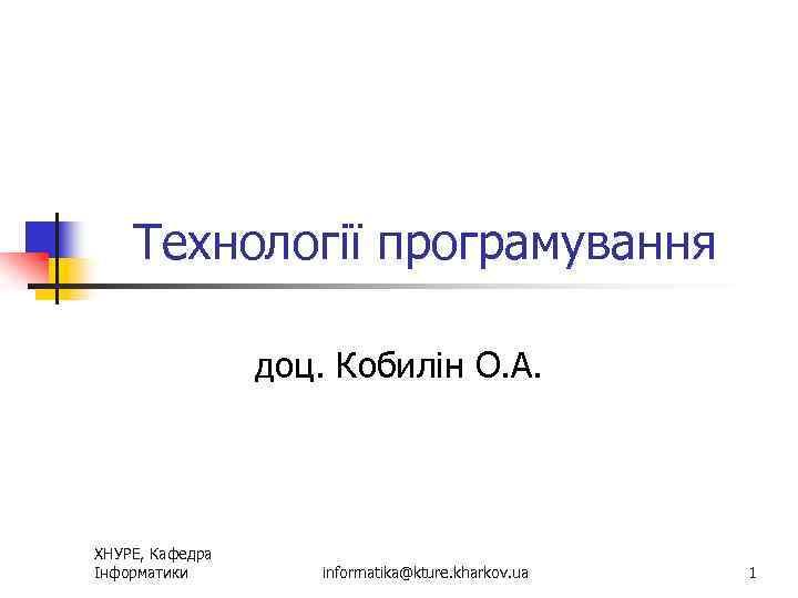 Технології програмування доц. Кобилін О. А. ХНУРЕ, Кафедра Інформатики informatika@kture. kharkov. ua 1