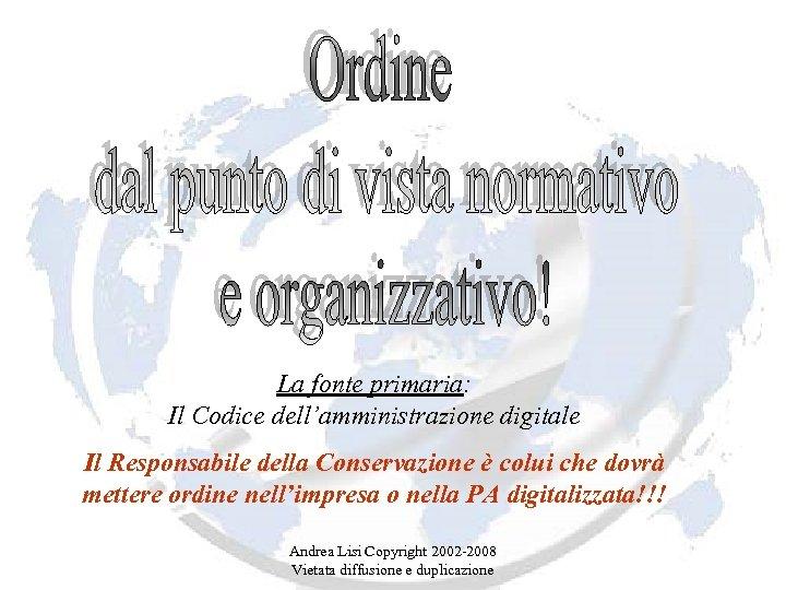 La fonte primaria: Il Codice dell'amministrazione digitale Il Responsabile della Conservazione è colui che
