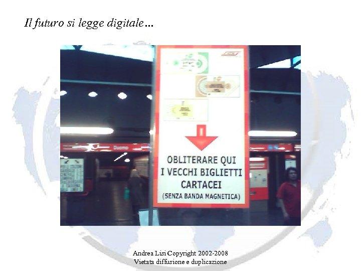 Il futuro si legge digitale… Andrea Lisi Copyright 2002 -2008 Vietata diffusione e duplicazione