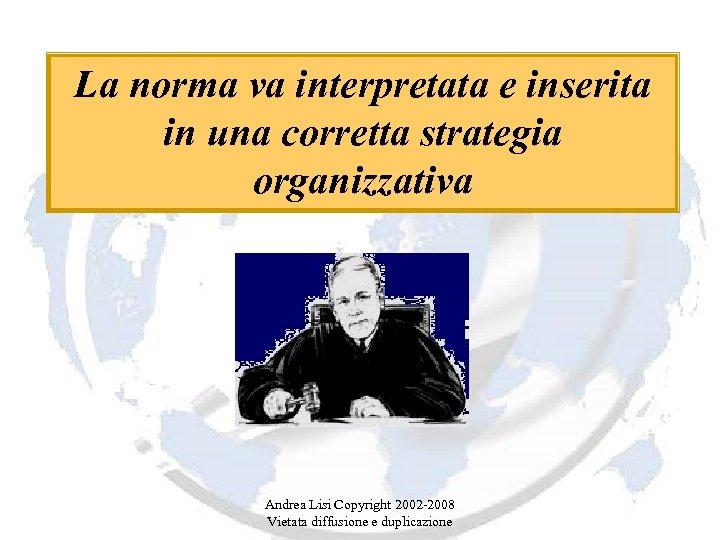 La norma va interpretata e inserita in una corretta strategia organizzativa Andrea Lisi Copyright