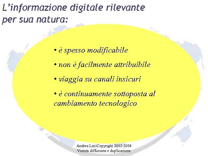 L'informazione digitale rilevante per sua natura: • è spesso modificabile • non è facilmente
