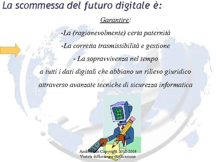 La scommessa del futuro digitale è: Garantire: -La (ragionevolmente) certa paternità -La corretta trasmissibilità