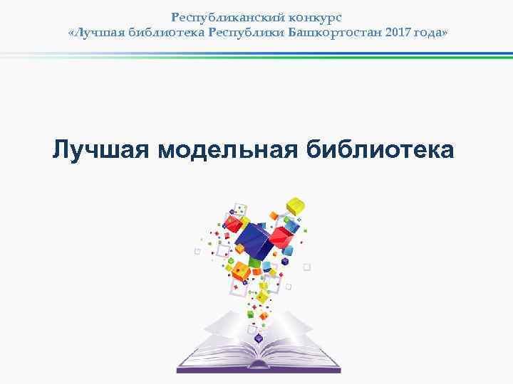 Республиканский конкурс «Лучшая библиотека Республики Башкортостан 2017 года» Лучшая модельная библиотека