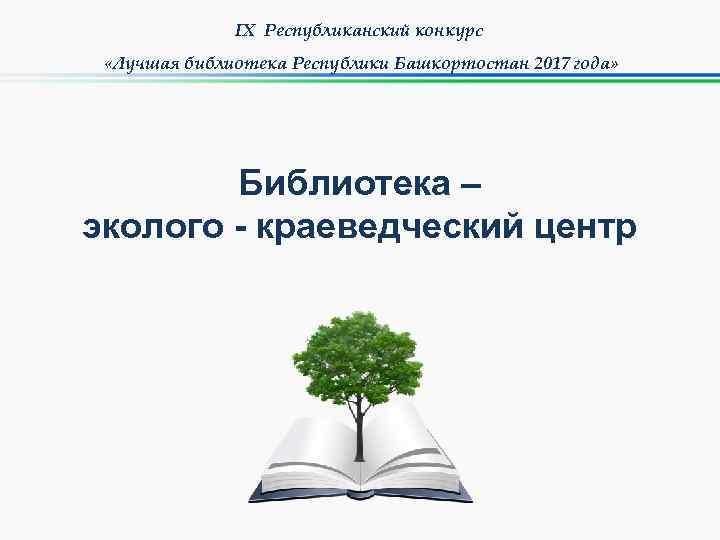 IX Республиканский конкурс «Лучшая библиотека Республики Башкортостан 2017 года» Библиотека – эколого - краеведческий