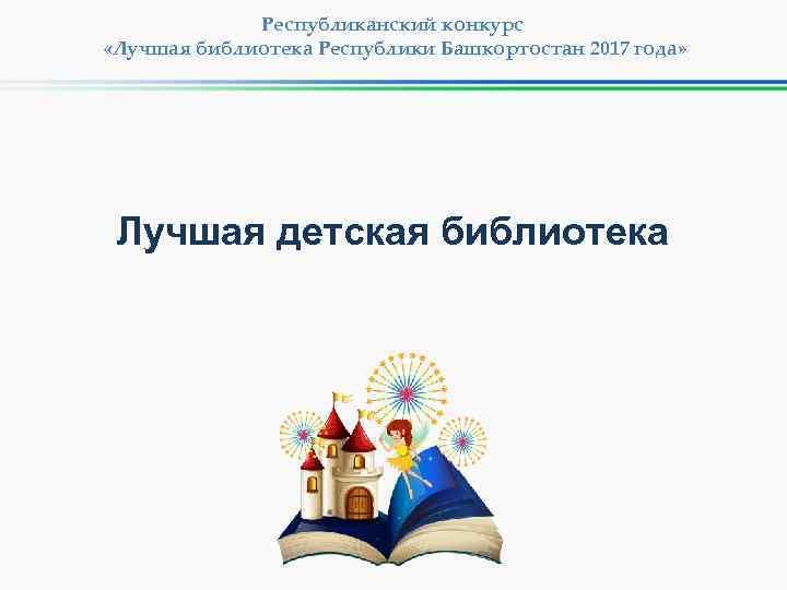 Республиканский конкурс «Лучшая библиотека Республики Башкортостан 2017 года» Лучшая детская библиотека