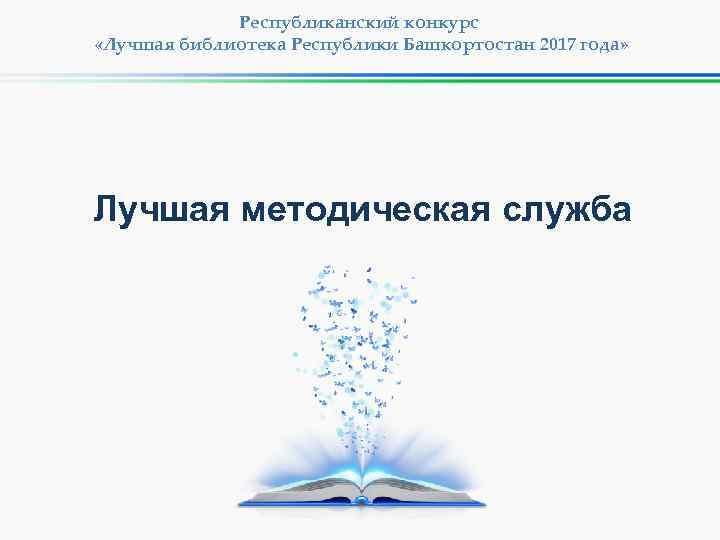 Республиканский конкурс «Лучшая библиотека Республики Башкортостан 2017 года» Лучшая методическая служба