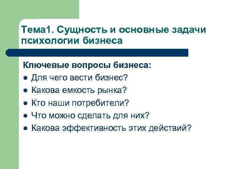 Тема 1. Сущность и основные задачи психологии бизнеса Ключевые вопросы бизнеса: l Для чего