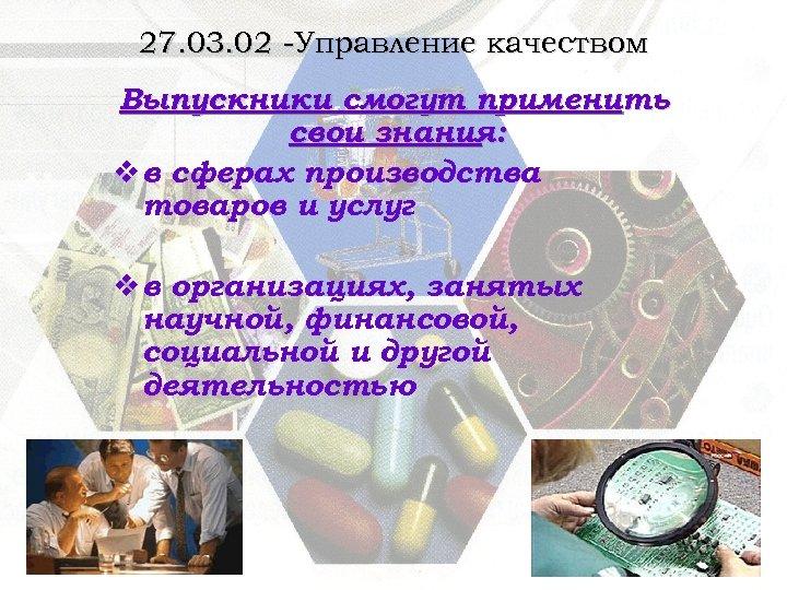 27. 03. 02 -Управление качеством Выпускники смогут применить свои знания: v в сферах производства