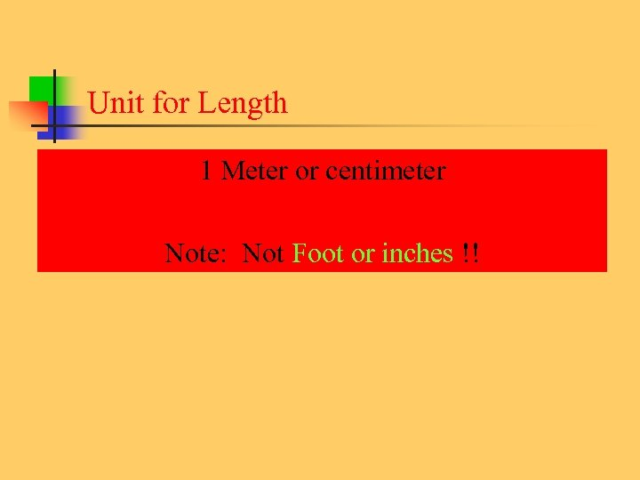 Unit for Length 1 Meter or centimeter Note: Not Foot or inches !!