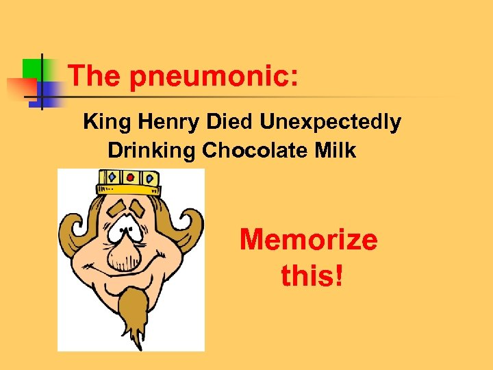 The pneumonic: King Henry Died Unexpectedly Drinking Chocolate Milk Memorize this!