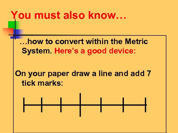 You must also know… …how to convert within the Metric System. Here's a good
