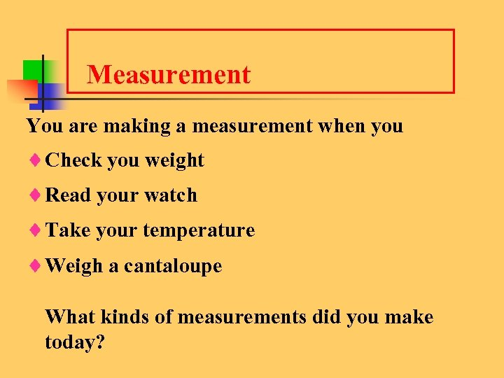 Measurement You are making a measurement when you ¨Check you weight ¨Read your watch