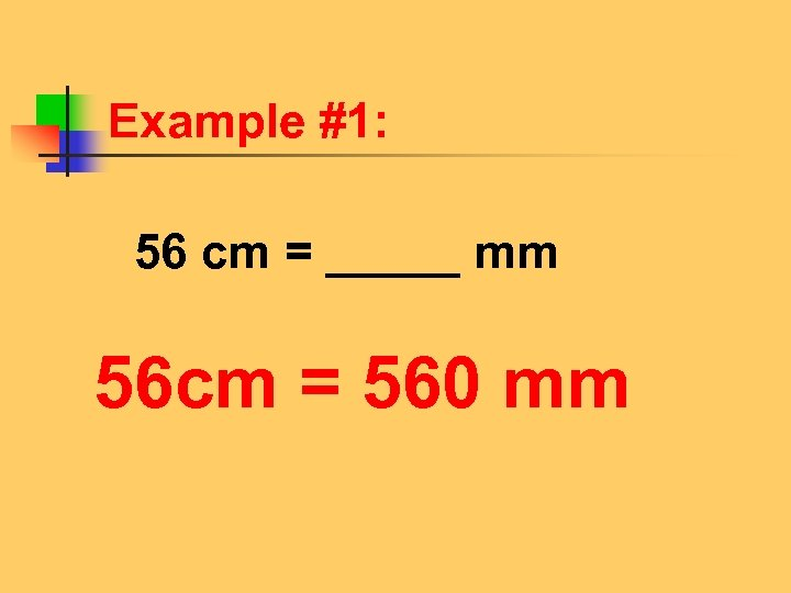Example #1: 56 cm = _____ mm 56 cm = 560 mm