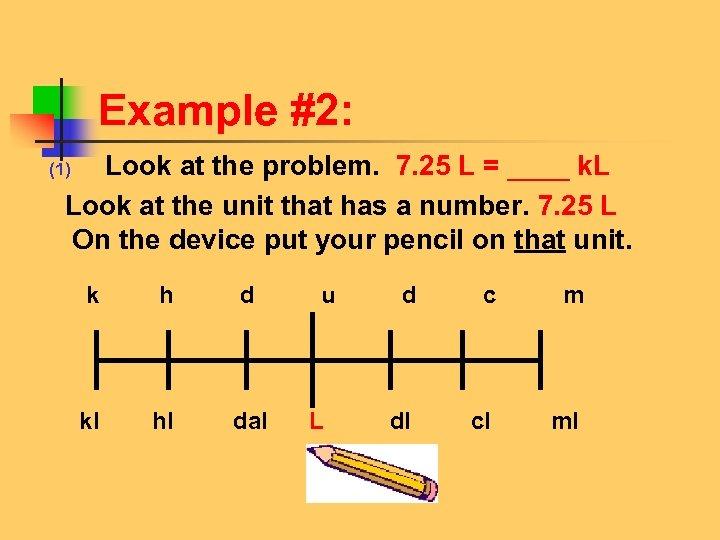 Example #2: Look at the problem. 7. 25 L = ____ k. L Look