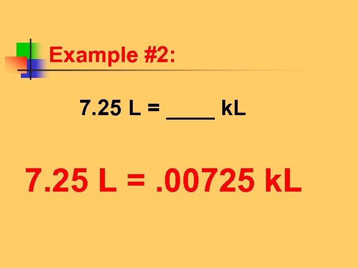 Example #2: 7. 25 L = ____ k. L 7. 25 L =. 00725