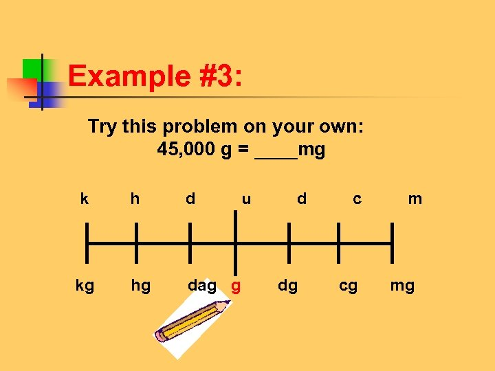 Example #3: Try this problem on your own: 45, 000 g = ____mg k