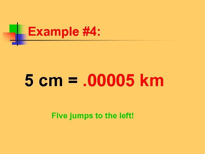 Example #4: 5 cm =. 00005 km Five jumps to the left!