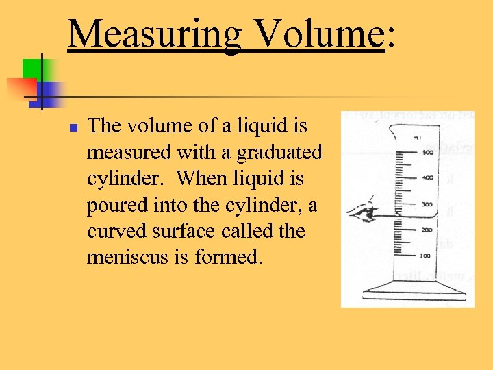 Measuring Volume: n The volume of a liquid is measured with a graduated cylinder.