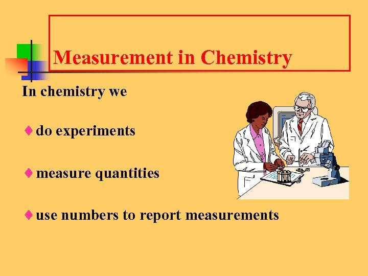 Measurement in Chemistry In chemistry we ¨do experiments ¨measure quantities ¨use numbers to report