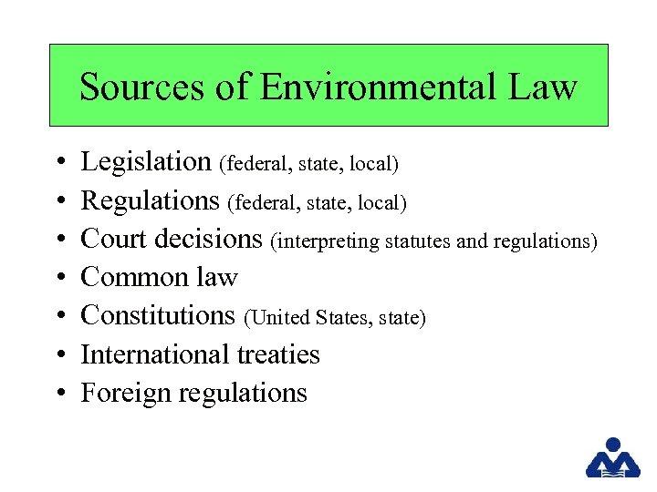 Sources of Environmental Law • • Legislation (federal, state, local) Regulations (federal, state, local)