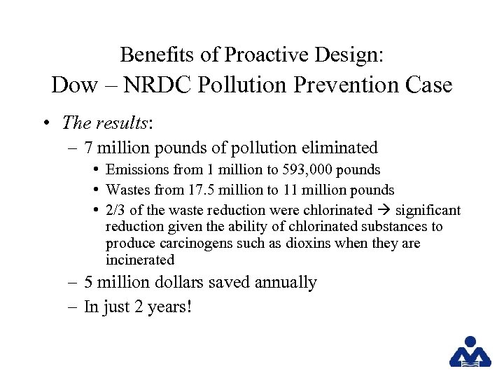Benefits of Proactive Design: Dow – NRDC Pollution Prevention Case • The results: –