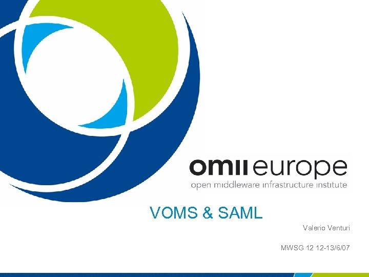 VOMS & SAML Valerio Venturi MWSG 12 12 -13/6/07