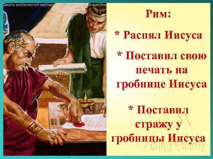 Десять особенностей необходимые знать женщине о мужчине Рим: * Распял Иисуса * Поставил свою