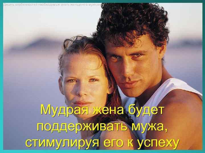Десять особенностей необходимые знать женщине о мужчине Мудрая жена будет поддерживать мужа, стимулируя его