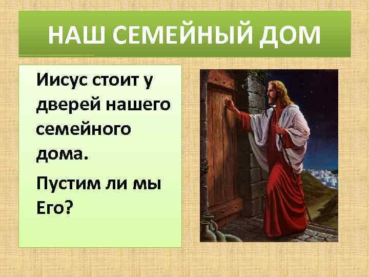НАШ СЕМЕЙНЫЙ ДОМ Иисус стоит у дверей нашего семейного дома. Пустим ли мы Его?