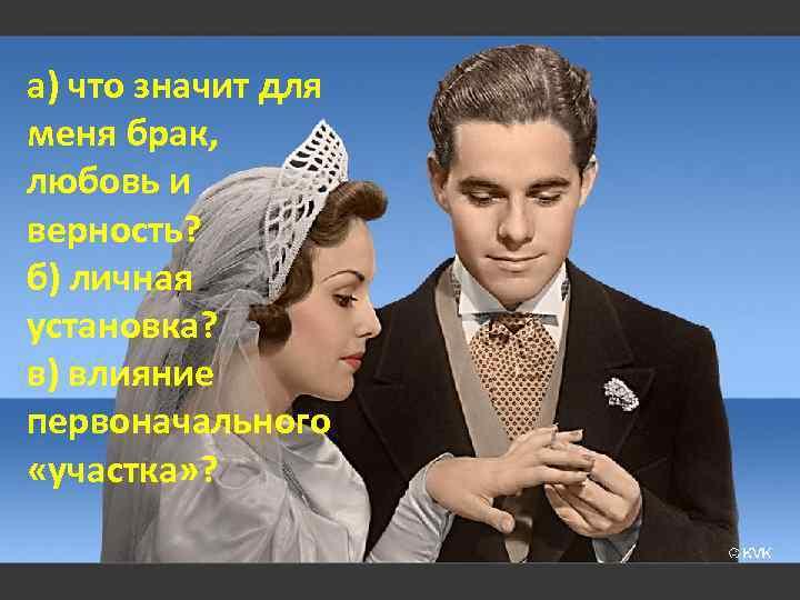 а) что значит для меня брак, любовь и верность? б) личная установка? в) влияние