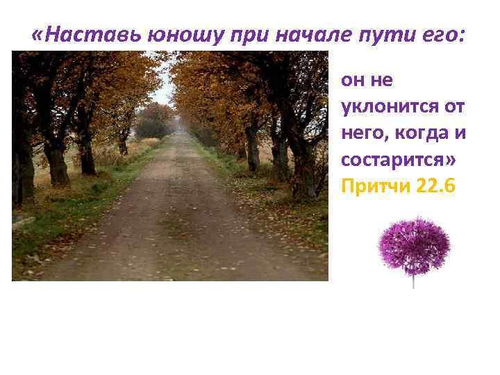 «Наставь юношу при начале пути его: он не уклонится от него, когда и